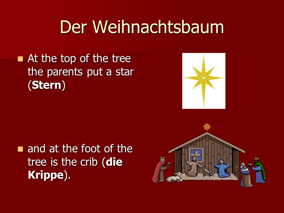 Der Weihnachtsbaum At the top of the tree the parents put a star (Stern) and at the foot of the tree is the crib (die Krippe).