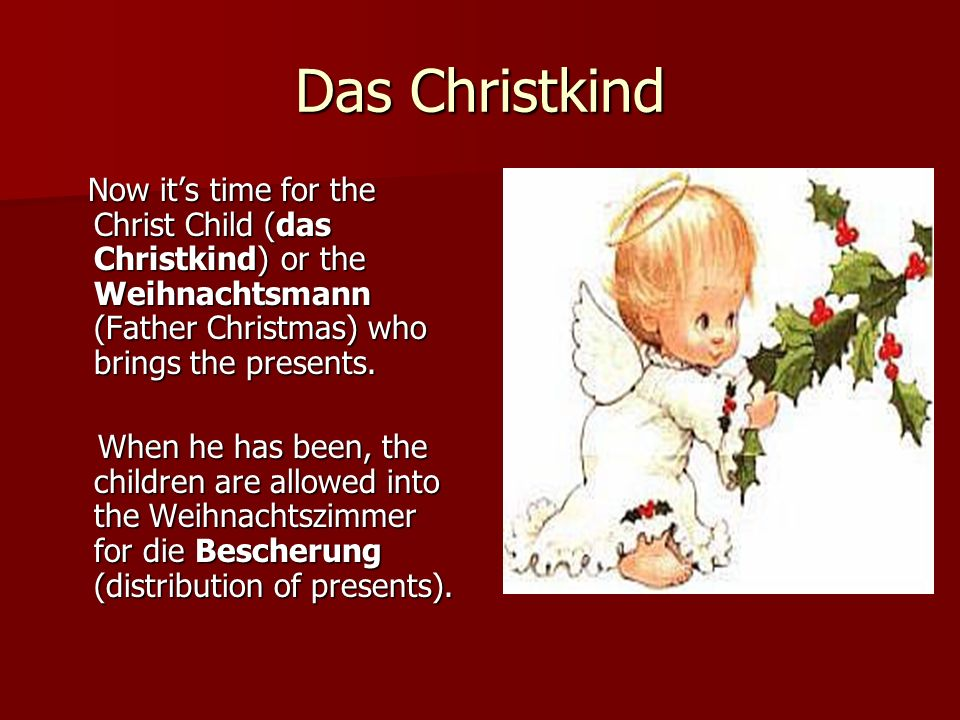 Das Christkind Now it's time for the Christ Child (das Christkind) or the Weihnachtsmann (Father Christmas) who brings the presents.