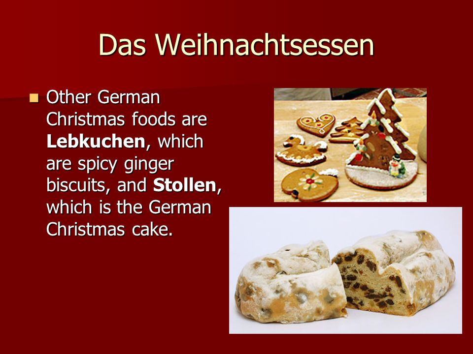Das Weihnachtsessen Other German Christmas foods are Lebkuchen, which are spicy ginger biscuits, and Stollen, which is the German Christmas cake.