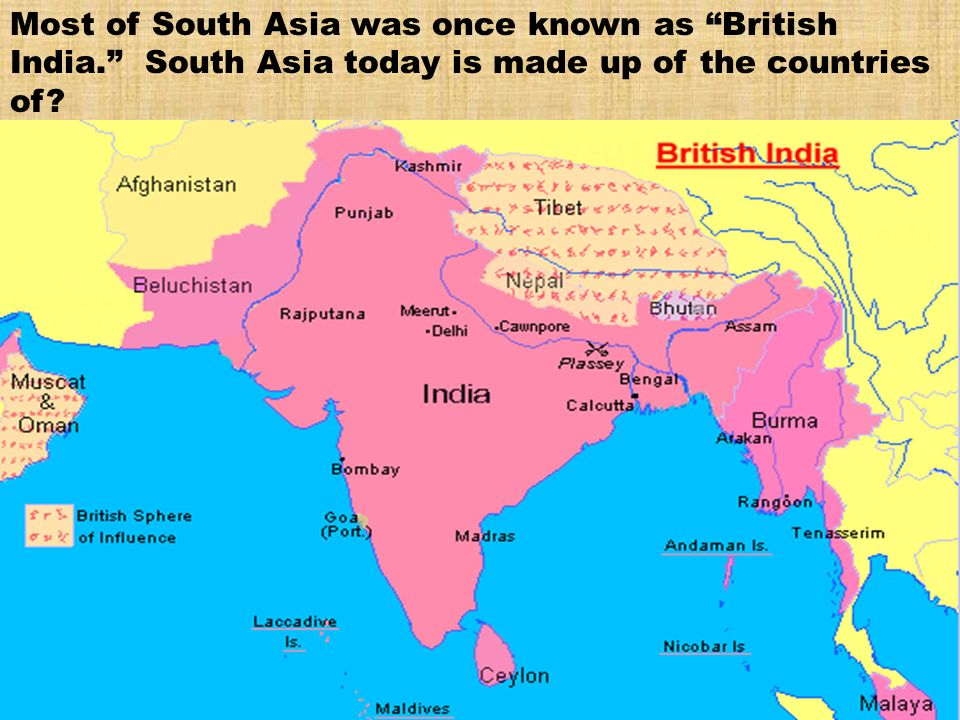 Most of South Asia was once known as British India ppt download