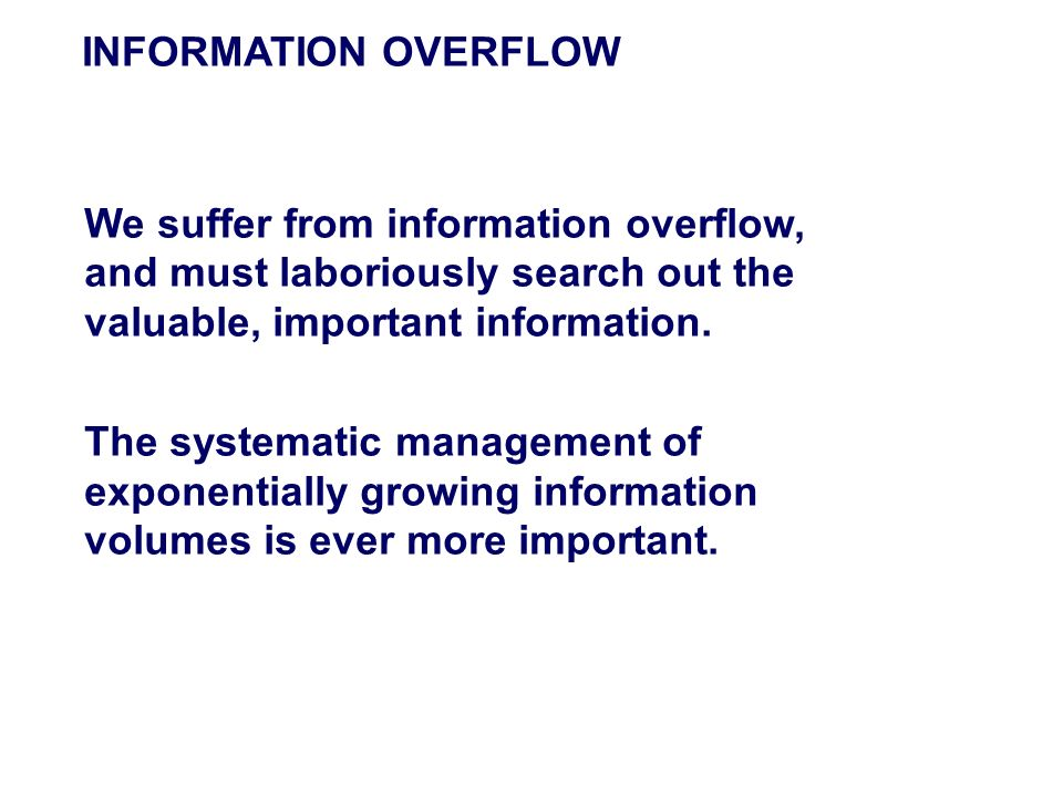 INFORMATION OVERFLOW We suffer from information overflow, and must laboriously search out the valuable, important information.