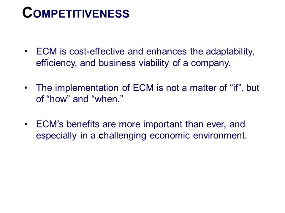 COMPETITIVENESS ECM is cost-effective and enhances the adaptability, efficiency, and business viability of a company.