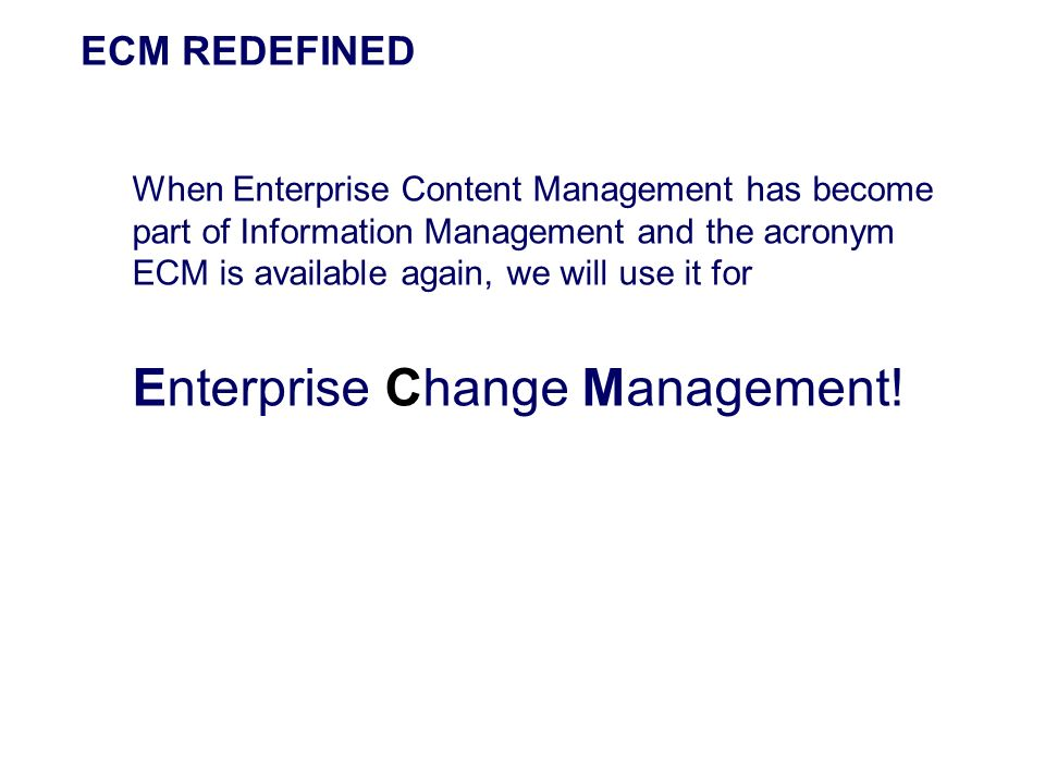 ECM REDEFINED When Enterprise Content Management has become part of Information Management and the acronym ECM is available again, we will use it for.