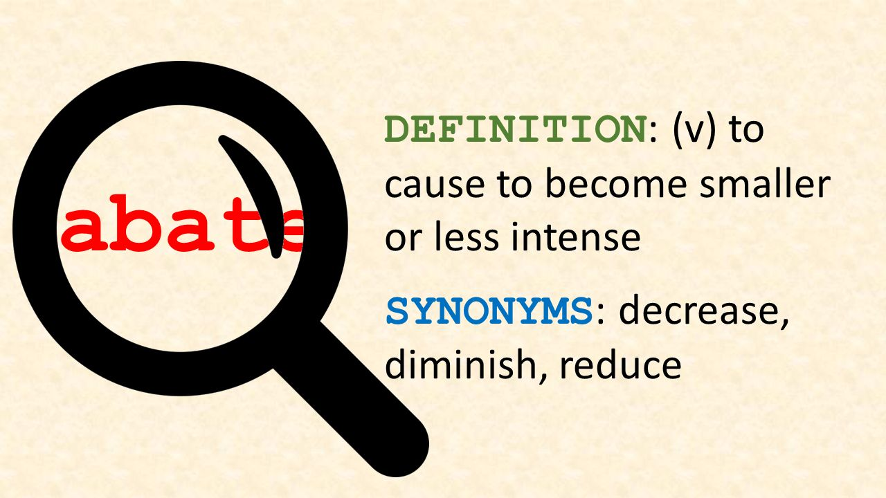 Abate DEFINITION: (v) To Cause To Become Smaller Or Less Intense