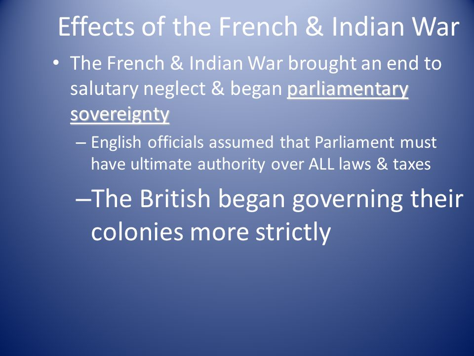 the negative effects of the french and indian wars on the british As a result of the british victory in the french and indian war, france was effectively expelled from the new world they relinquished virtually all of their new world possessions including all of canada they did manage to retain a few small islands off the coast of canada and in the caribbean .