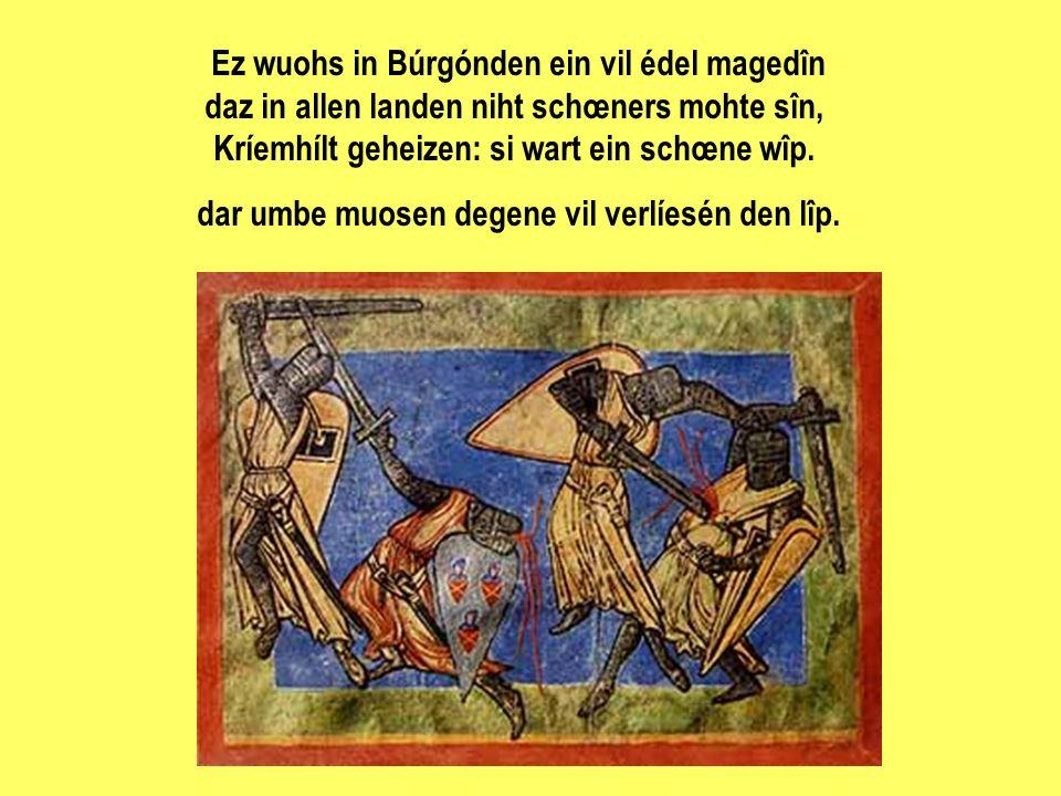 Ez wuohs in Búrgónden ein vil édel magedîn daz in allen landen niht schœners mohte sîn, Kríemhílt geheizen: si wart ein schœne wîp. dar umbe muosen degene vil verlíesén den lîp.
