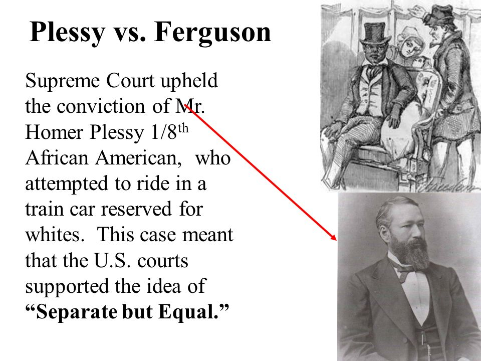 the issue of racism as brought out in the famous case the plessy v ferguson Nothing about plessy stands out in the whites only car for most, plessy v ferguson only acquired its notoriety years later as a result of the brown school desegregation cases and of future lawyers like charles hamilton houston and thurgood marshall, who found inspiration for their strides.