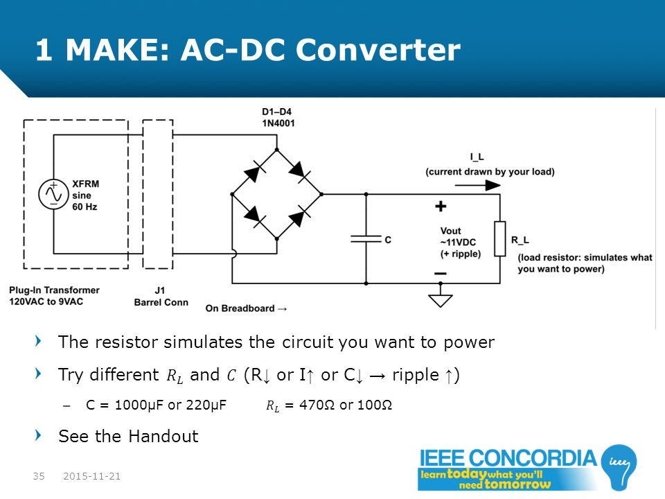 1 MAKE: AC-DC Converter The resistor simulates the circuit you want to power. Try different 𝑅 𝐿 and 𝐶 (R↓ or I↑ or C↓ → ripple ↑)