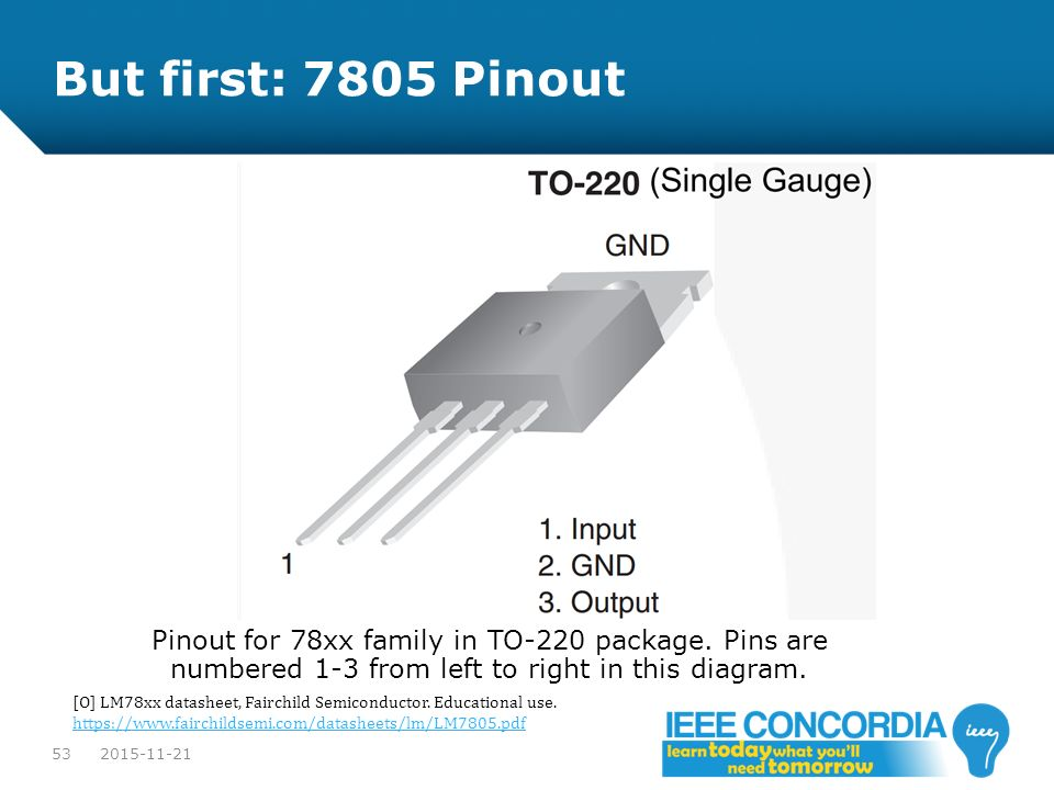 But first: 7805 Pinout Pinout for 78xx family in TO-220 package. Pins are numbered 1-3 from left to right in this diagram.