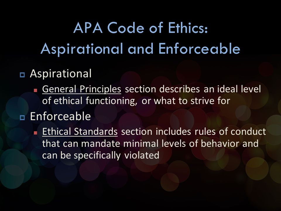 psychology ethics and general principles The code of ethics consists of a preamble, five general principles, and ten ethical standards the preamble and general principles are goals to guide psychologist but are not enforced, but should help psychologist make the correct ethical decision.