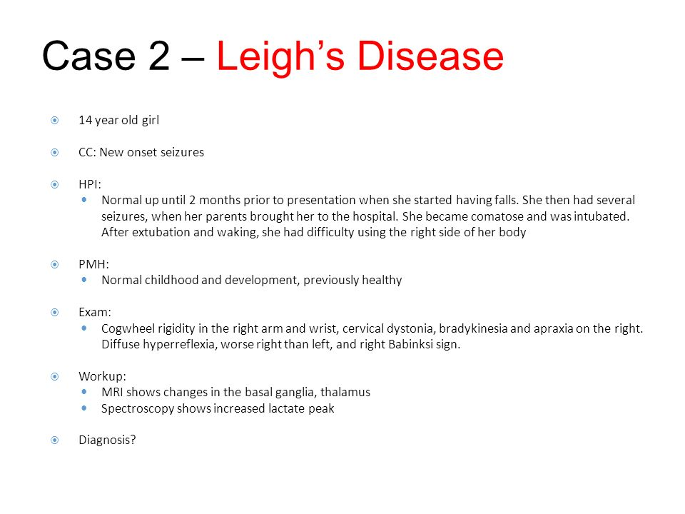 Case 2 – Leigh's Disease 14 year old girl CC: New onset seizures HPI:
