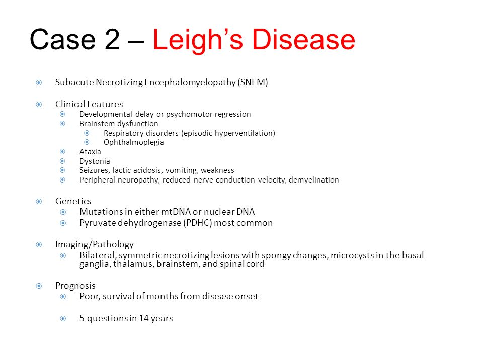 Case 2 – Leigh's Disease Subacute Necrotizing Encephalomyelopathy (SNEM) Clinical Features. Developmental delay or psychomotor regression.