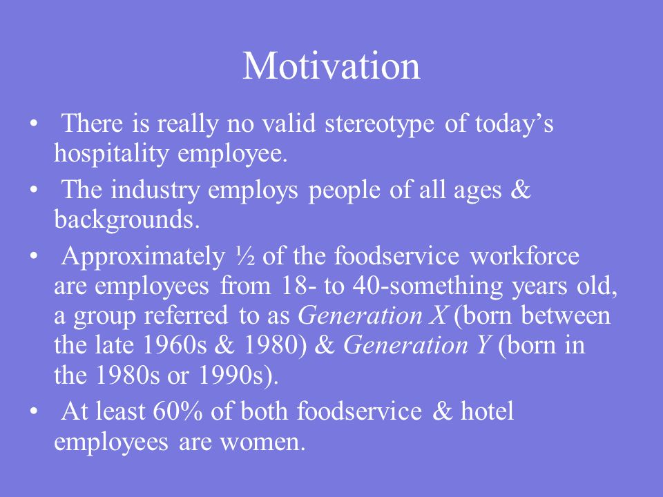 Motivation There is really no valid stereotype of today's hospitality employee. The industry employs people of all ages & backgrounds.