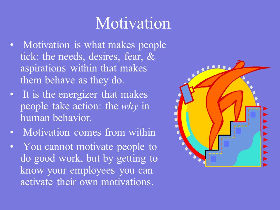 Motivation Motivation is what makes people tick: the needs, desires, fear, & aspirations within that makes them behave as they do.