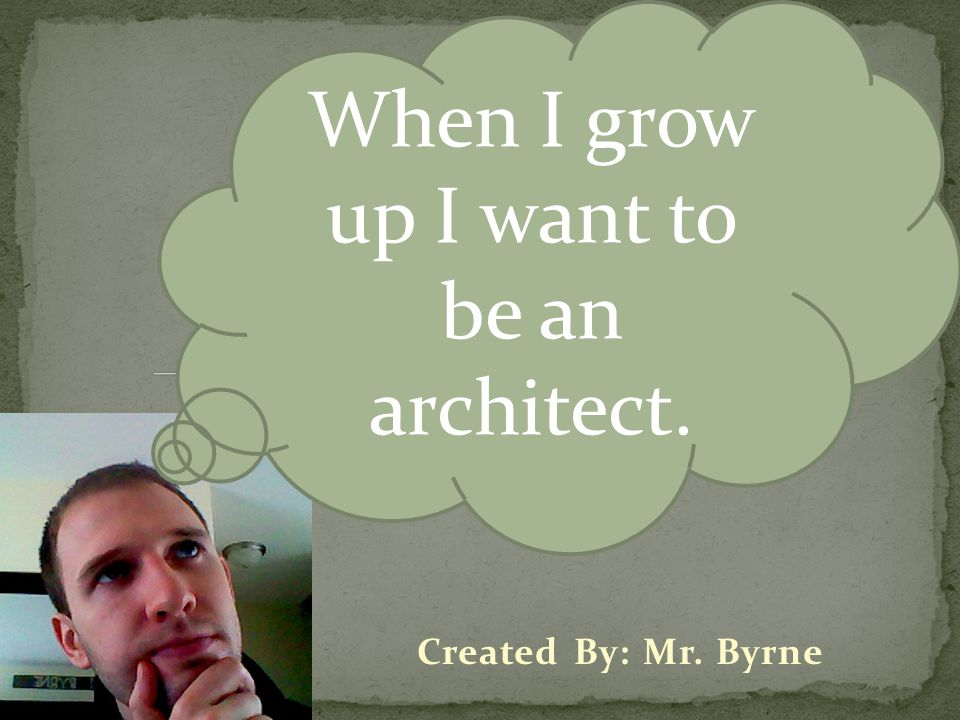 When I grow up I want to be an architect.