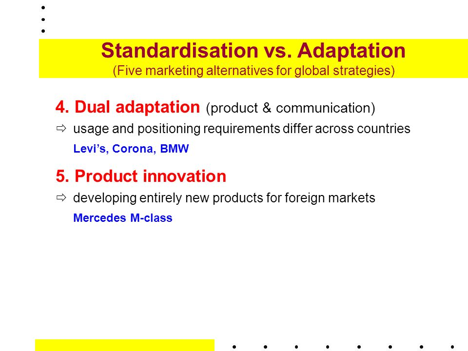 adaption vs standardisation Standardisation vs adaptation a recurrent theme standardisation a uniform offer on a regional/global basis minor adaptations may be made to conform to local – a free powerpoint ppt.