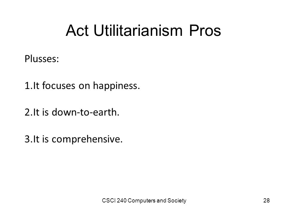 pros and cons of utilitarianism Pros and cons of kantian ethical theory kant put a lot of thought into his ethical theory, and he established a rather sophisticated universal methodology for determining proper morality even so, like any ethical theory, it has its strengths and weaknesses.