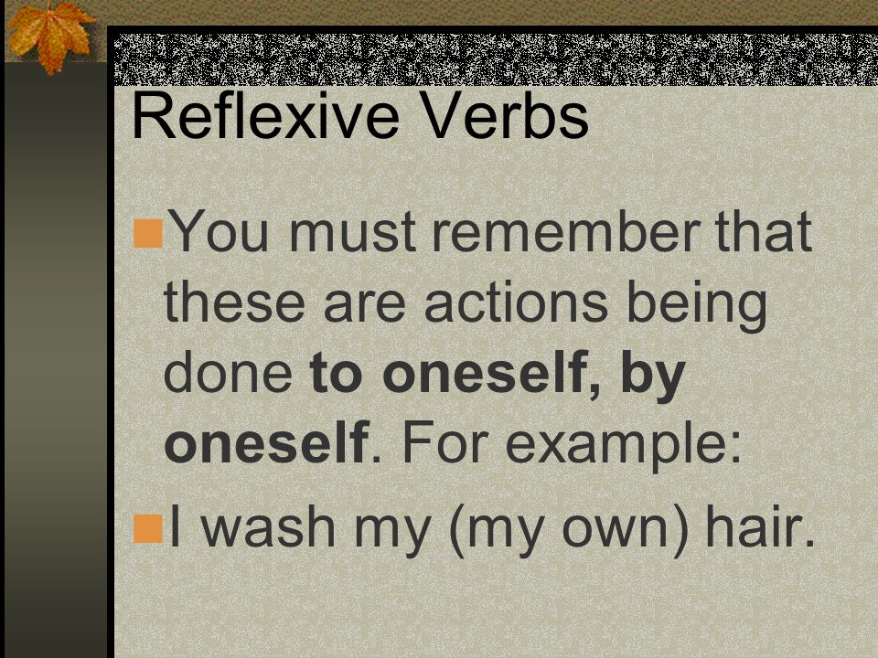 Reflexive Verbs You must remember that these are actions being done to oneself, by oneself. For example: