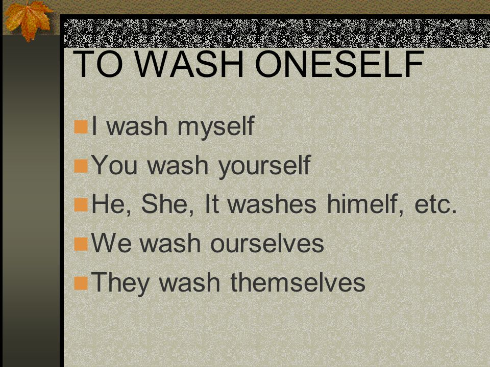 TO WASH ONESELF I wash myself You wash yourself