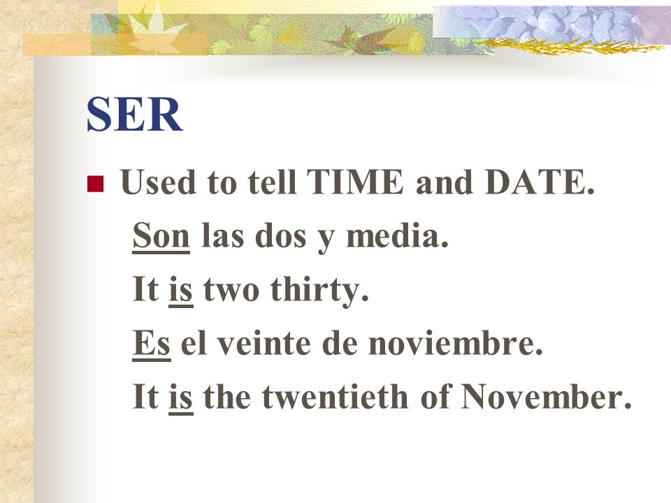 SER Used to tell TIME and DATE. Son las dos y media. It is two thirty.