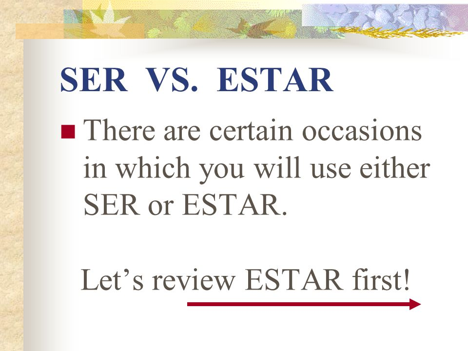 SER VS. ESTAR There are certain occasions in which you will use either SER or ESTAR.