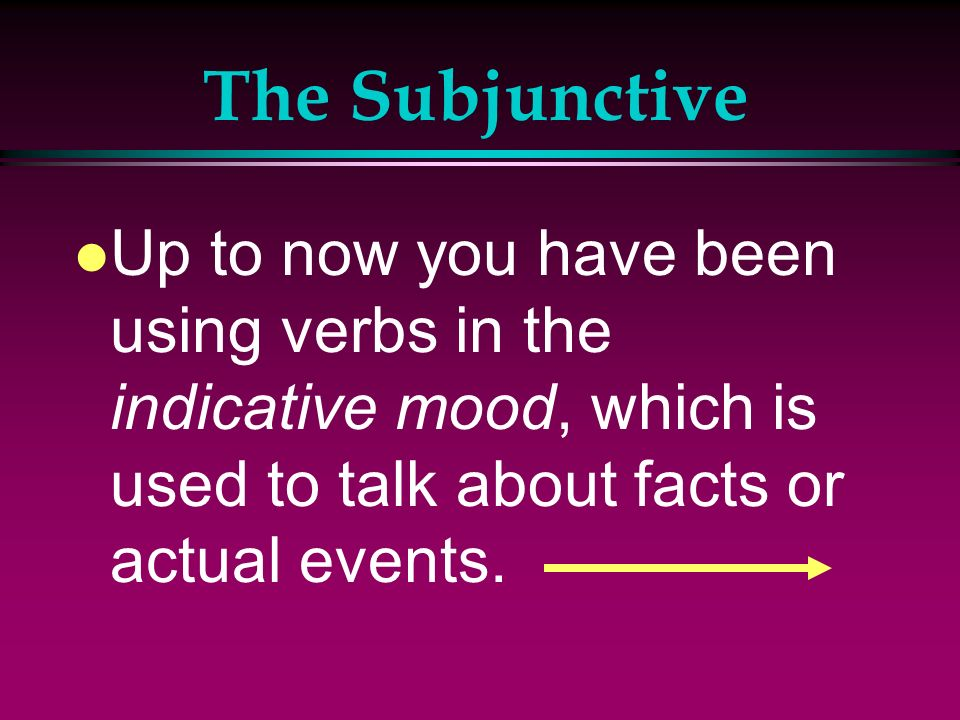 The Subjunctive Up to now you have been using verbs in the indicative mood, which is used to talk about facts or actual events.