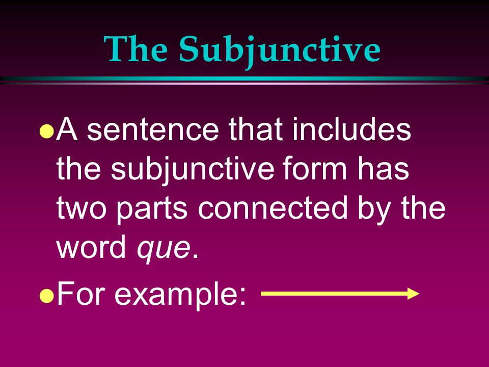 The SubjunctiveA sentence that includes the subjunctive form has two parts connected by the word que.