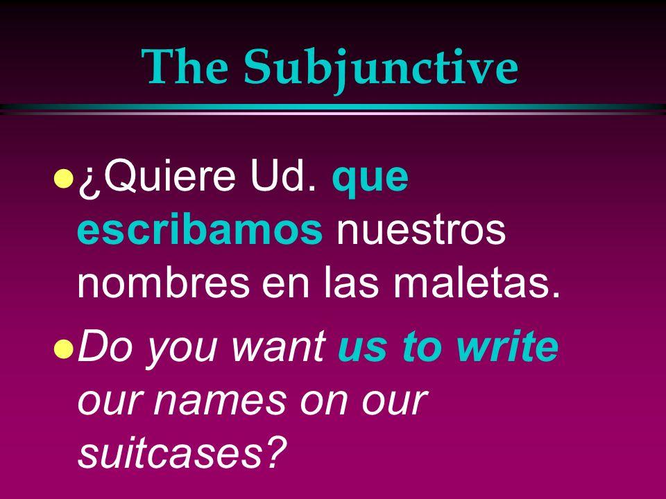 The Subjunctive¿Quiere Ud.que escribamos nuestros nombres en las maletas.