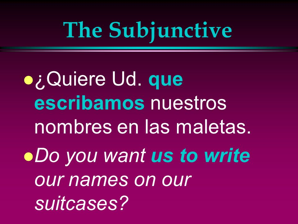 The Subjunctive ¿Quiere Ud. que escribamos nuestros nombres en las maletas.