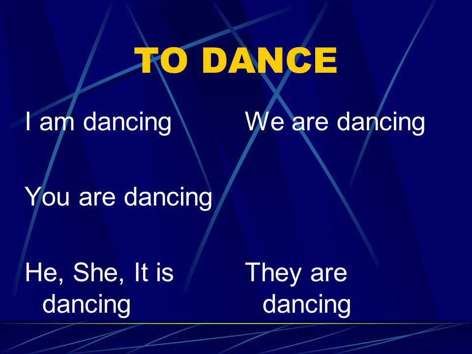 TO DANCE I am dancing You are dancing He, She, It is dancing