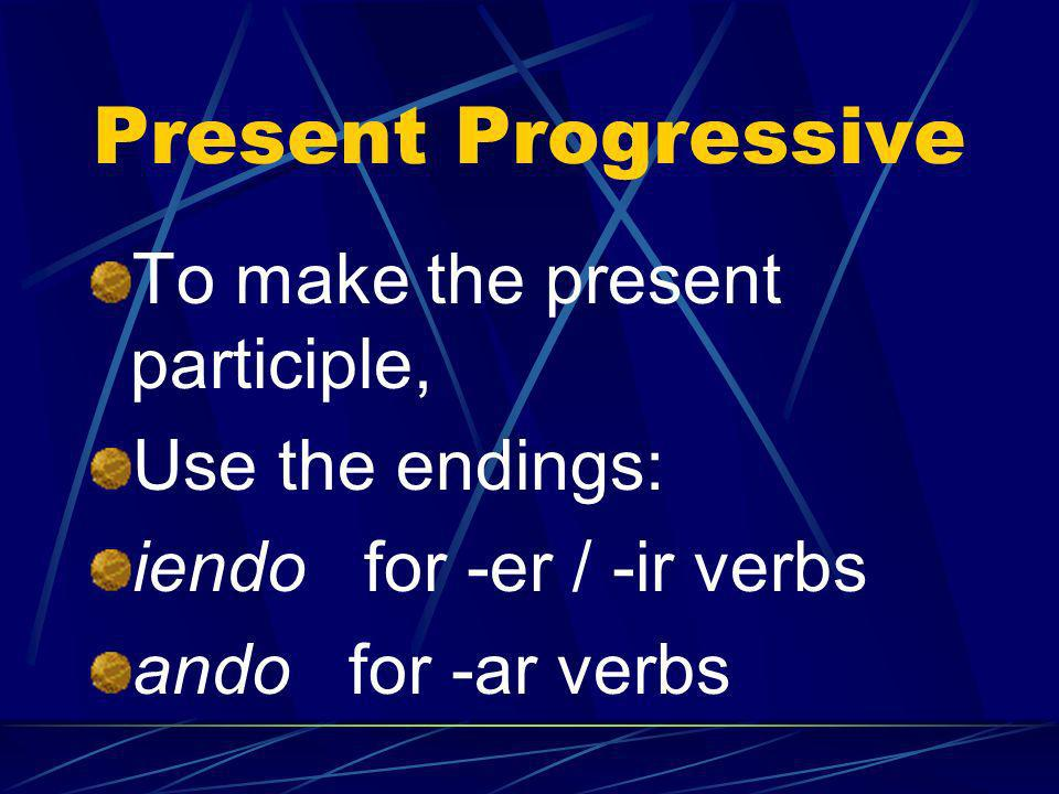 Present Progressive To make the present participle, Use the endings: