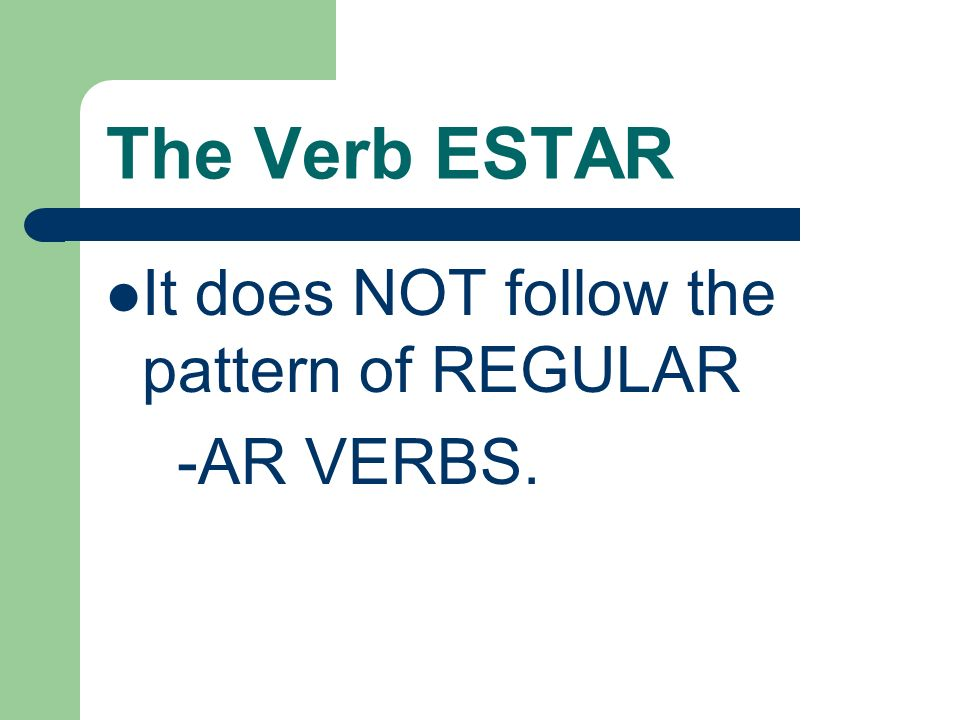 The Verb ESTAR It does NOT follow the pattern of REGULAR -AR VERBS.