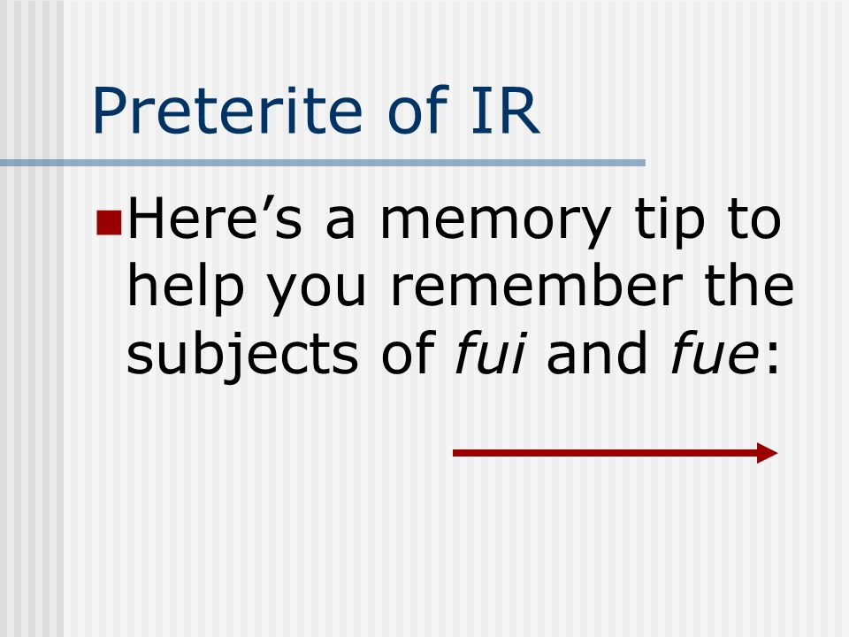 Preterite of IR Here's a memory tip to help you remember the subjects of fui and fue: