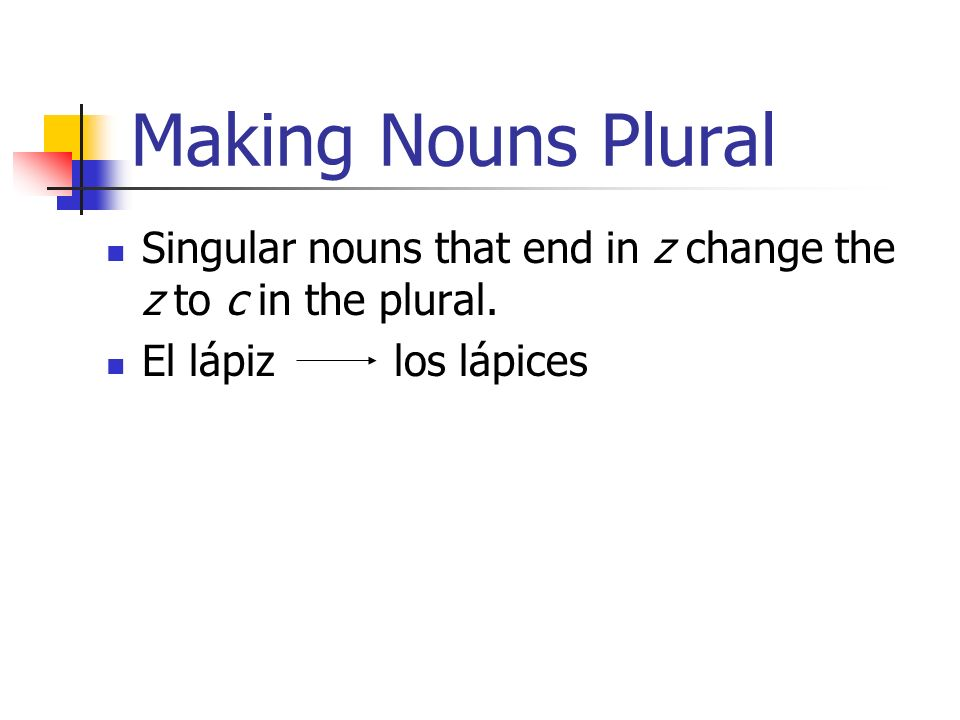 Making Nouns Plural Singular nouns that end in z change the z to c in the plural.