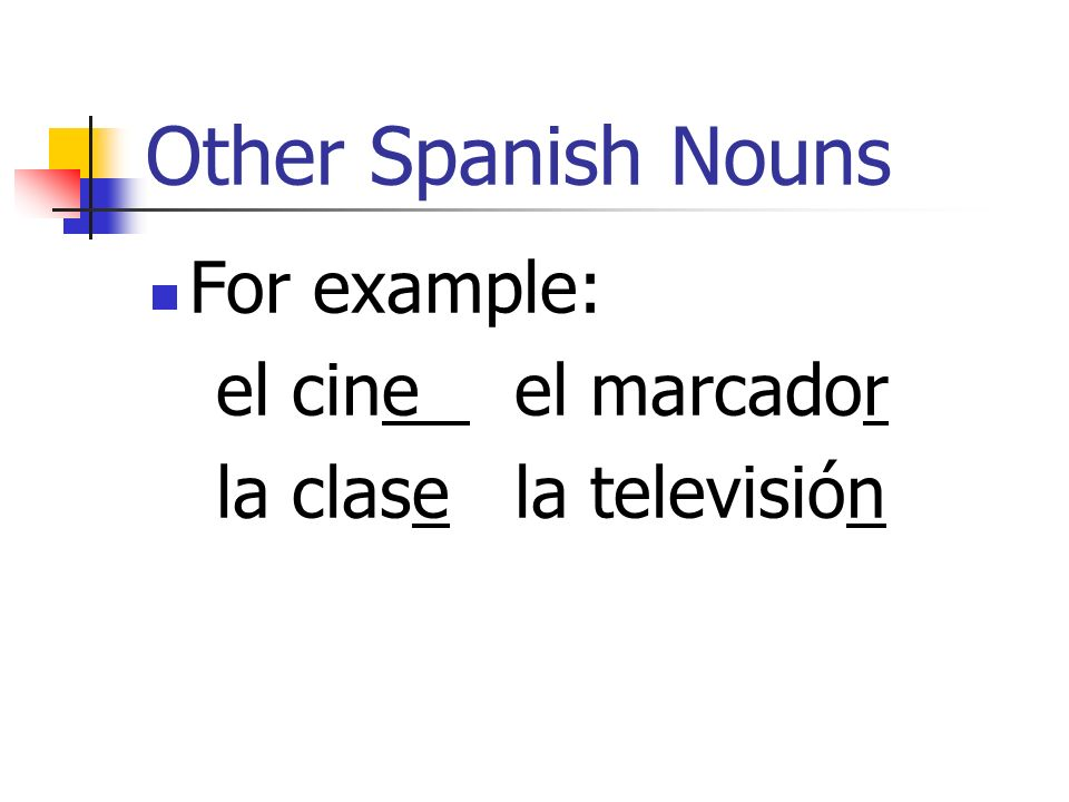 Other Spanish Nouns For example: el cine el marcador
