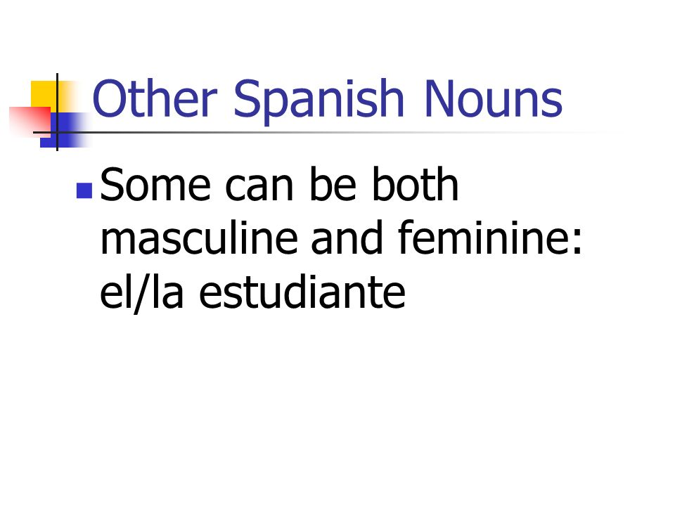 Other Spanish Nouns Some can be both masculine and feminine: el/la estudiante