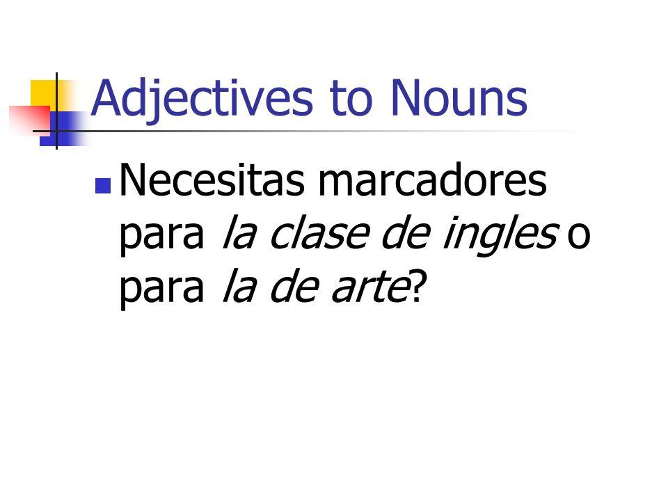 Adjectives to Nouns Necesitas marcadores para la clase de ingles o para la de arte