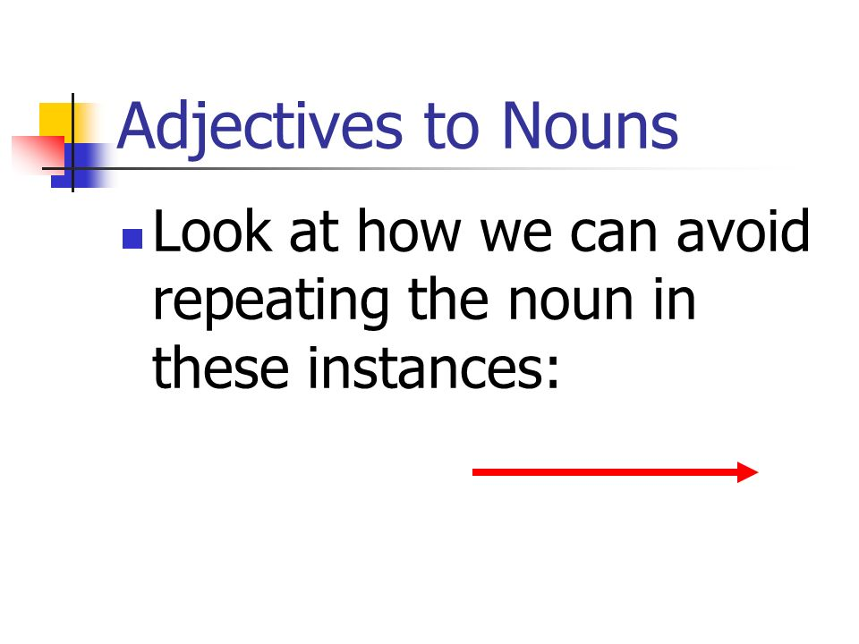 Adjectives to Nouns Look at how we can avoid repeating the noun in these instances: