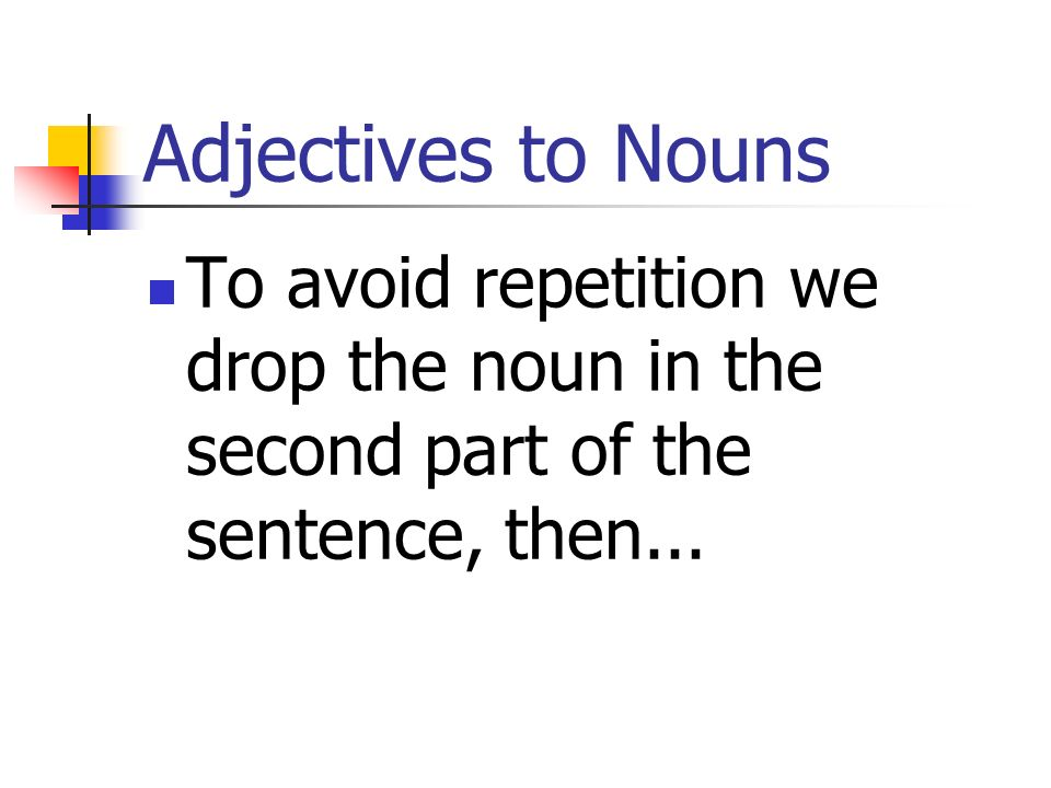 Adjectives to Nouns To avoid repetition we drop the noun in the second part of the sentence, then...