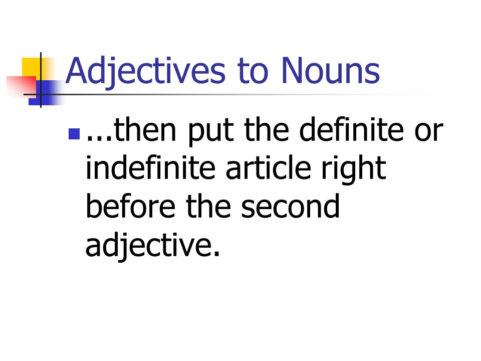 Adjectives to Nouns ...then put the definite or indefinite article right before the second adjective.
