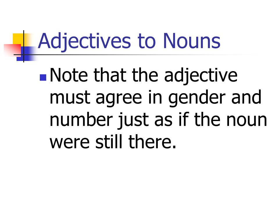 Adjectives to NounsNote that the adjective must agree in gender and number just as if the noun were still there.