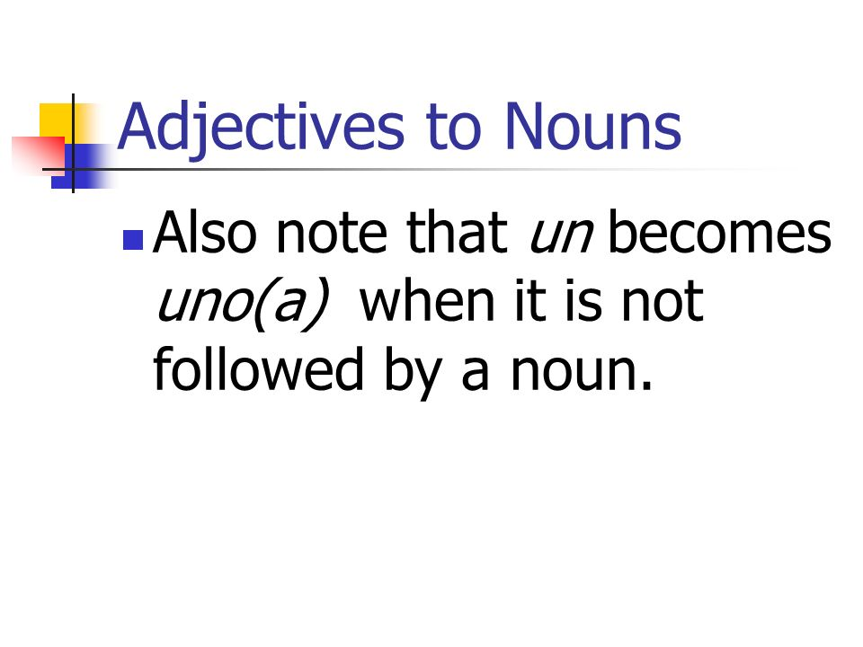 Adjectives to Nouns Also note that un becomes uno(a) when it is not followed by a noun.