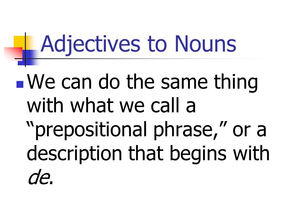 Adjectives to NounsWe can do the same thing with what we call a prepositional phrase, or a description that begins with de.