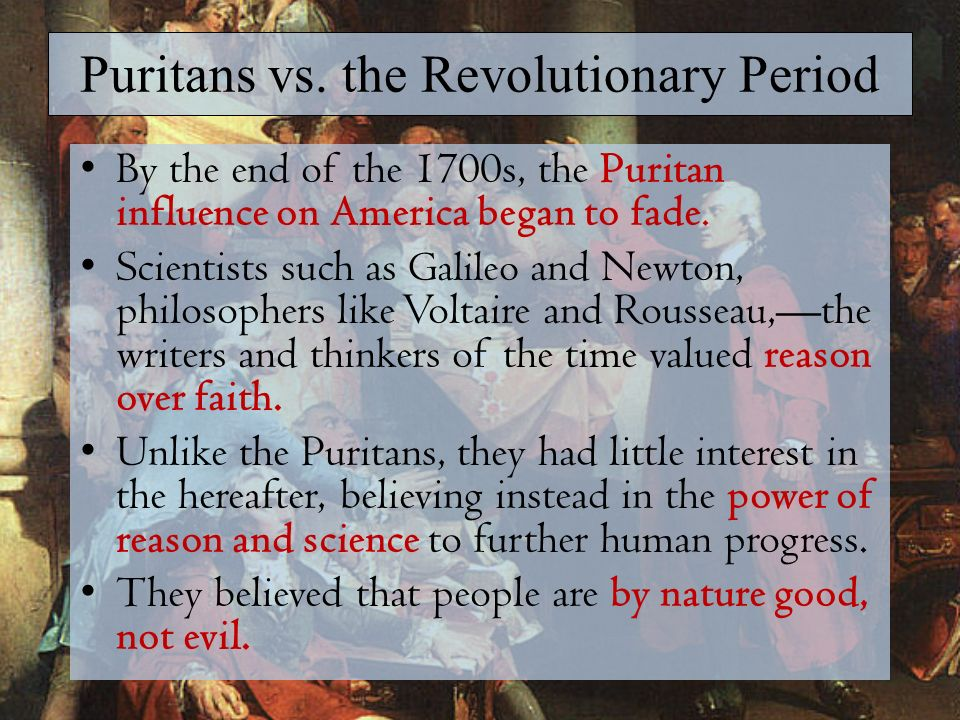 contrast of puritan era and the age of reason Literature and the arts in the revolutionary era by the time of the american revolution (1775–83), american writers had ventured beyond the puritan literary style and its religious themes and had developed styles of writing that grew from distinctly american experiences.