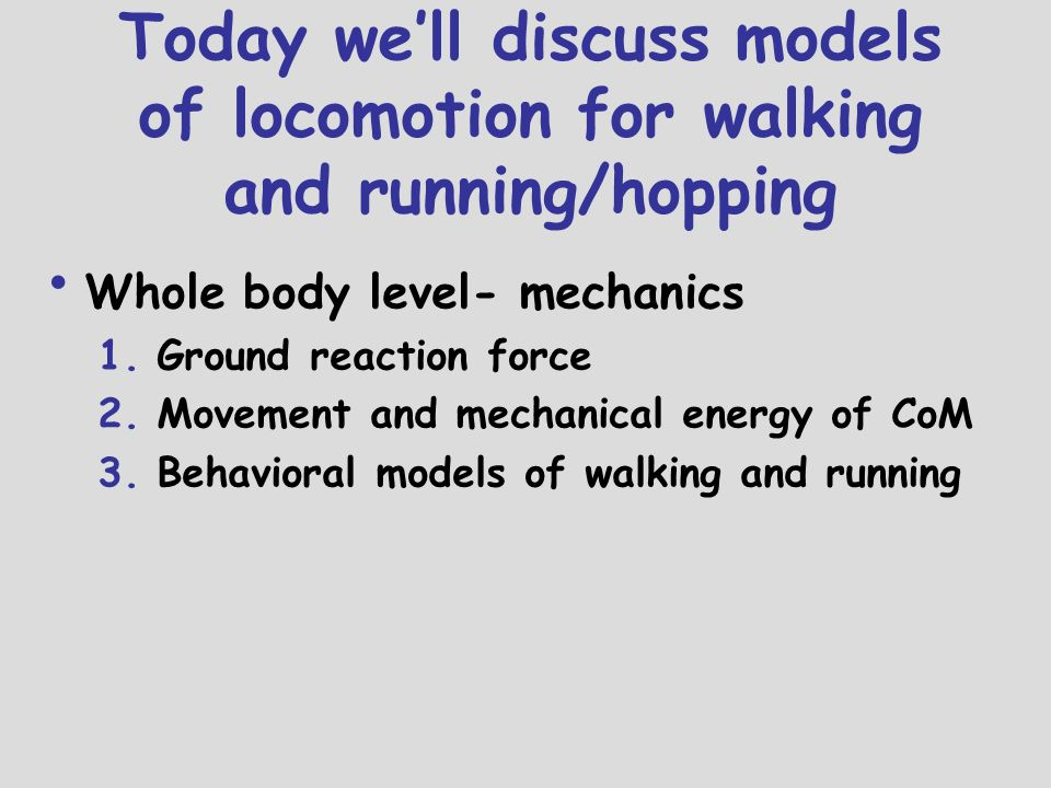 4/26/2017 5:22:02 AM Today we'll discuss models of locomotion for walking and running/hopping. Whole body level- mechanics.
