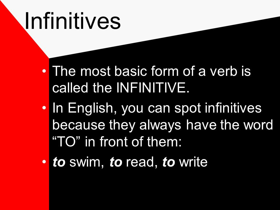 Infinitives The most basic form of a verb is called the INFINITIVE.