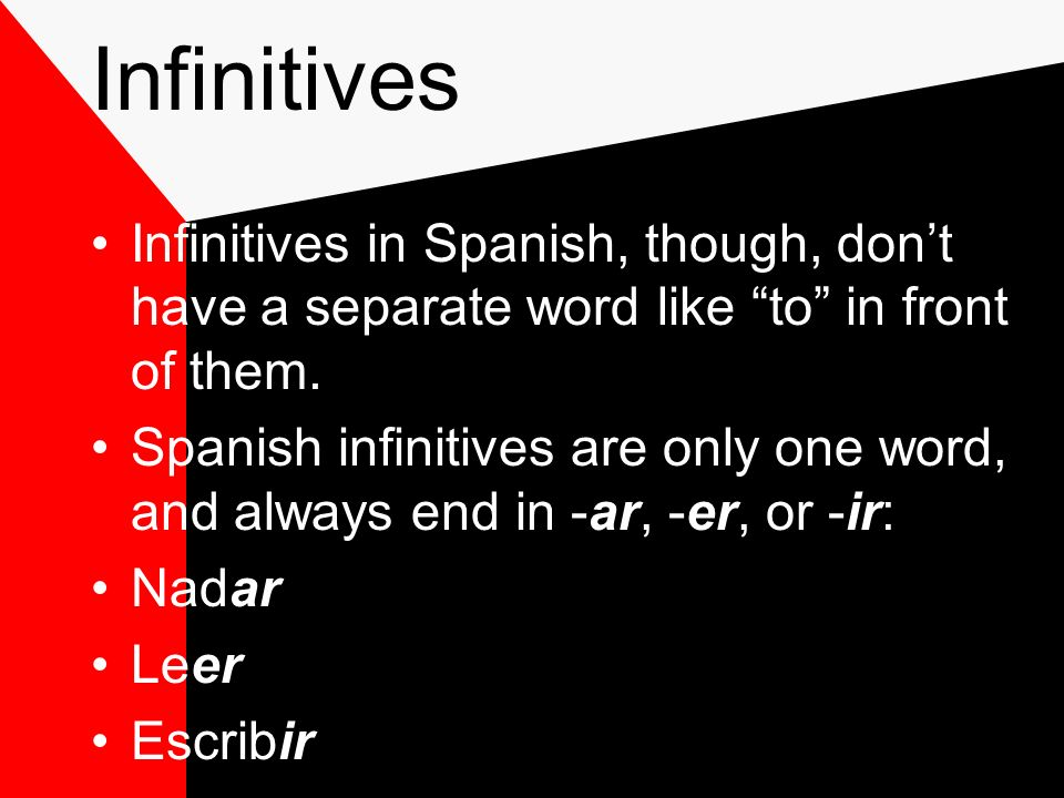 Infinitives Infinitives in Spanish, though, don't have a separate word like to in front of them.