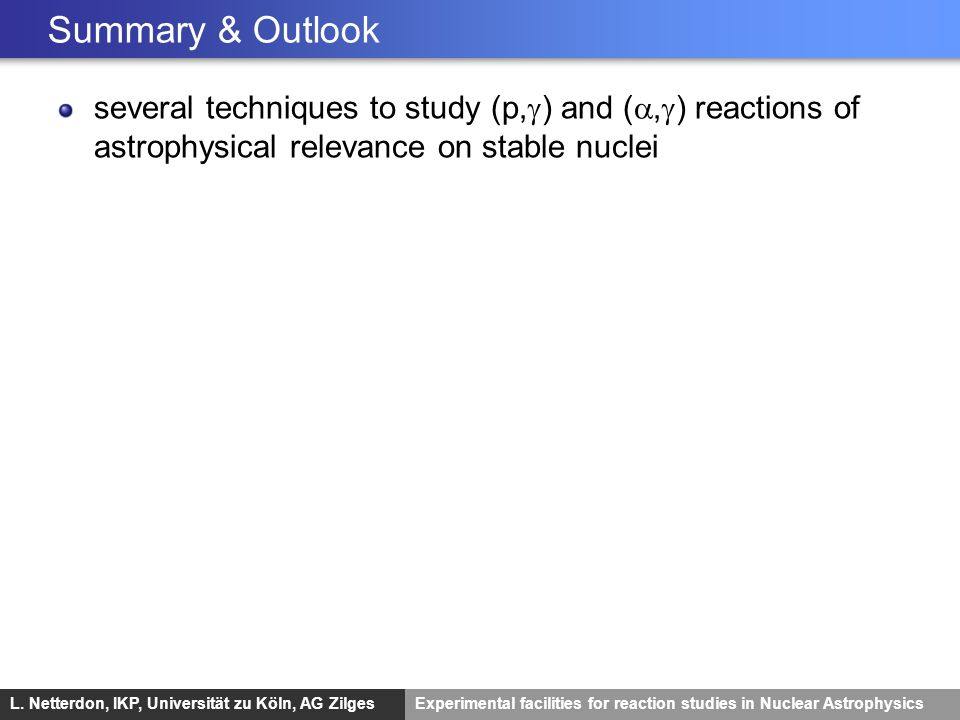 Summary & Outlook several techniques to study (p,g) and (a,g) reactions of astrophysical relevance on stable nuclei.