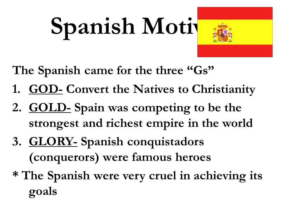 motives of the spanish conquistadors Historians generally recognize three motives for european exploration and   particularly in the strongly catholic nations of spain and portugal, religious zeal.