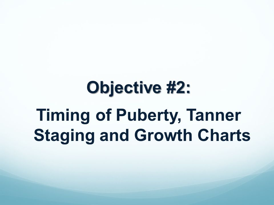 Objective #2: Timing of Puberty, Tanner Staging and Growth Charts